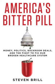 America's Bitter Pill: Money, Politics, Backroom Deals, and the Fight to Fix Our Broken Healthcare System Money, Politics, Backroom Deals, and the Fight to Fix Our Broken Healthcare System, Steven Brill