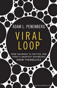 Viral Loop: From Facebook to Twitter, How Today's Smartest Businesses Grow Themselves, Adam L. Penenberg