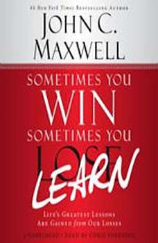 Sometimes You Win--Sometimes You Learn: Life's Greatest Lessons Are Gained from Our Losses Life's Greatest Lessons Are Gained from Our Losses, John C. Maxwell