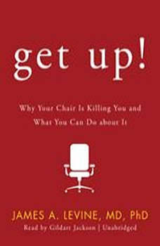 Get Up!: Why Your Chair Is Killing You and What You Can Do about It, James A. Levine