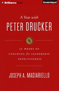 Year with Peter Drucker, A: 52 Weeks of Coaching for Leadership Effectiveness 52 Weeks of Coaching for Leadership Effectiveness, Joseph A. Maciariello