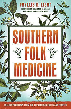 Southern Folk Medicine: Healing Traditions from the Appalachian Fields and Forests, Phyllis D. Light