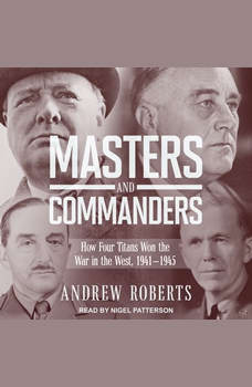 Masters and Commanders: How Four Titans Won the War in the West, 1941-1945, Andrew Roberts