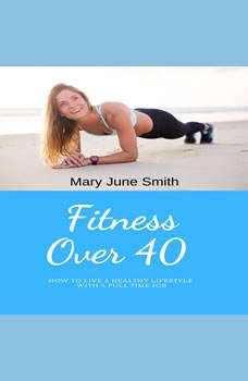 Fitness Over 40: How to live a healthy lifestyle with a full time Job (Limited), Mary June Smith