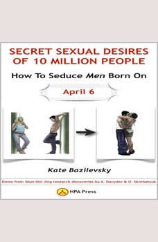 How To Seduce Men Born On April 6 Or Secret Sexual Desires Of 10 Million People: Demo From Shan Hai Jing Research Discoveries By A. Davydov & O. Skorbatyuk, Kate Bazilevsky