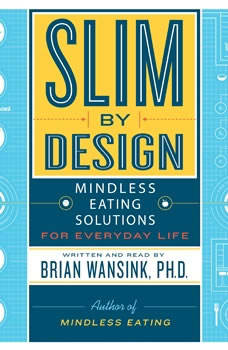 Slim by Design: Mindless Eating Solutions for Everyday Life, Brian Wansink