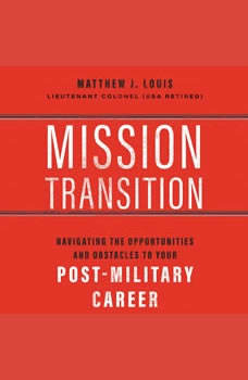 Mission Transition: Navigating the Opportunities and Obstacles to Your Post-Military Career Navigating the Opportunities and Obstacles to Your Post-Military Career, Matthew  J. Louis