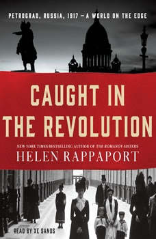 Caught in the Revolution: Petrograd, Russia, 1917 - A World on the Edge Petrograd, Russia, 1917 - A World on the Edge, Helen Rappaport