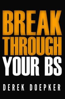 Break Through Your BS: Uncover Your Brain's Blind Spots and Unleash Your Inner Greatness, Derek Doepker