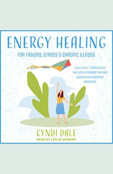 Energy Healing for Trauma, Stress & Chronic Illness: Uncover & Transform the Subtle Energies That Are Causing Your Greatest Hardships, Cyndi Dale
