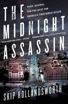 The Midnight Assassin: Panic, Scandal, and the Hunt for America's First Serial Killer Panic, Scandal, and the Hunt for America's First Serial Killer, Skip Hollandsworth