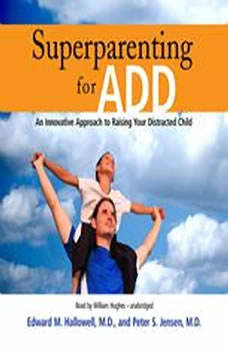 Superparenting for ADD: An Innovative Approach to Raising Your Distracted Child An Innovative Approach to Raising Your Distracted Child, Edward M. Hallowell, M.D., and Peter S. Jensen, M.D.