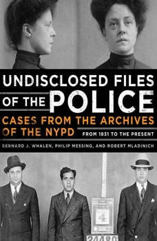 Undisclosed Files of the Police: Cases from the Archives of the NYPD from 1831 to the Present, Bernard Whalen