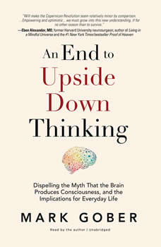 An End to Upside Down Thinking: Dispelling the Myth That the Brain Produces Consciousness, and the Implications for Everyday Life, Mark Gober