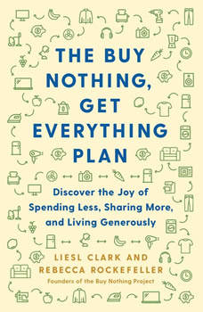 The Buy Nothing, Get Everything Plan: Discover the Joy of Spending Less, Sharing More, and Living Generously, Liesl Clark