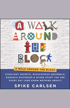 A Walk Around the Block: Stoplight Secrets, Mischievous Squirrels, Manhole Mysteries & Other Stuff You See Every Day (And Know Nothing About), Spike Carlsen