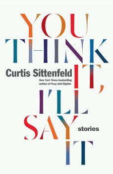 You Think It, I'll Say It: Stories Stories, Curtis Sittenfeld