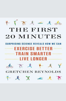 The First 20 Minutes: Surprising Science Reveals How We Can Exercise Better, Train Smarter, Live Longer, Gretchen Reynolds