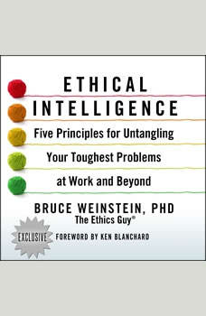 Ethical Intelligence: Five Principles for Untangling Your Toughest Problems at Work and Beyond, PhD Weinstein