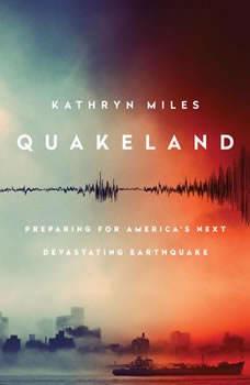 Quakeland: On the Road to America's Next Devastating Earthquake, Kathryn Miles