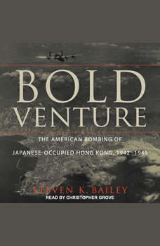 Bold Venture: The American Bombing of Japanese-Occupied Hong Kong, 1942–1945, Steven K. Bailey