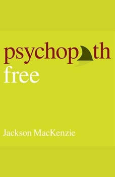 Psychopath Free (Expanded Edition): Recovering from Emotionally Abusive Relationships With Narcissists, Sociopaths, & Other Toxic People, Jackson MacKenzie