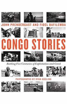 Congo Stories: Battling Five Centuries of Exploitation and Greed Battling Five Centuries of Exploitation and Greed, John Prendergast