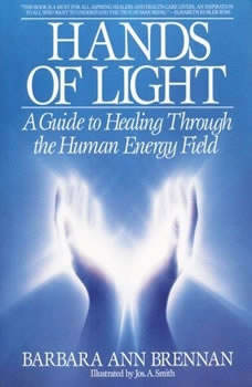 Hands of Light: A Guide to Healing Through the Human Energy Field A Guide to Healing Through the Human Energy Field, Barbara Ann Brennan