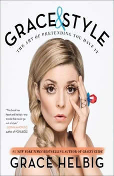 Grace & Style: The Art of Pretending You Have It The Art of Pretending You Have It, Grace Helbig