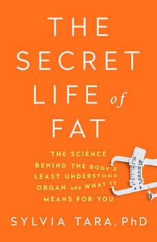 The Secret Life of Fat: The Science Behind the Bodys Least Understood Organ and What It Means for You The Science Behind the Bodys Least Understood Organ and What It Means for You, Sylvia Tara