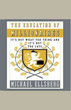 The Education of Millionaires: It's Not What You Think and It's Not Too Late, Michael Ellsberg