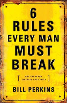 6 Rules Every Man Must Break: Cut the Leash, Liberate Your Faith, Bill Perkins