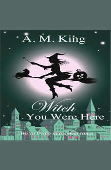 Witch You Were Here: The Summer Sisters Witch Cozy Mystery Book 3, A. M. King