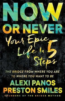 Now or Never: Your Epic Life in 5 Steps, Alexi Panos