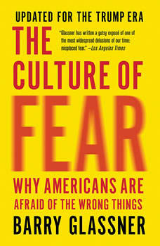 The Culture of Fear: Why Americans Are Afraid of the Wrong Things Why Americans Are Afraid of the Wrong Things, Barry Glassner