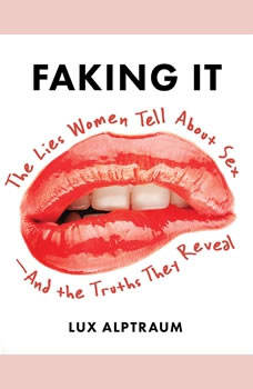 Faking It: The Lies Women Tell about Sex--And the Truths They Reveal The Lies Women Tell about Sex--And the Truths They Reveal, Lux Alptraum