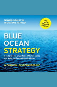 Blue Ocean Strategy: How to Create Uncontested Market Space and Make the Competition Irrelevant, W. Chan Kim