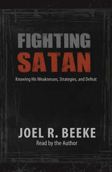 Fighting Satan: Knowing His Weaknesses, Strategies, and Defeat Knowing His Weaknesses, Strategies, and Defeat, Joel R. Beeke
