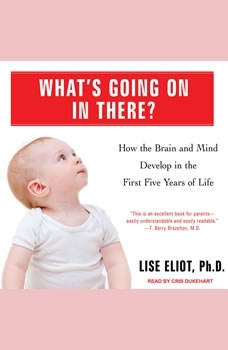 What's Going on in There?: How the Brain and Mind Develop in the First Five Years of Life, Ph.D. Eliot