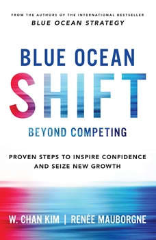 Blue Ocean Shift: Beyond Competing - Proven Steps to Inspire Confidence and Seize New Growth Beyond Competing - Proven Steps to Inspire Confidence and Seize New Growth, W. Chan Kim