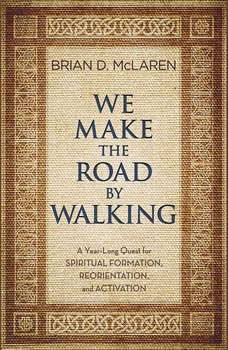We Make the Road by Walking: A Year-Long Quest for Spiritual Formation, Reorientation, and Activation A Year-Long Quest for Spiritual Formation, Reorientation, and Activation, Brian D. McLaren