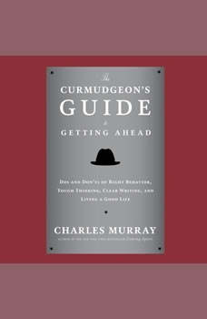 The Curmudgeons Guide to Getting Ahead: Dos and Donts of Right Behavior, Tough Thinking, Clear Writing, and Living a Good Life, Charles Murray