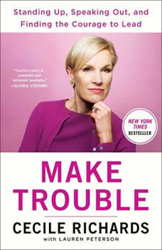 Make Trouble: Standing Up, Speaking Out, and Finding the Courage to Lead--My Life Story Standing Up, Speaking Out, and Finding the Courage to Lead--My Life Story, Cecile Richards