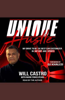 Unique Hustle: My Drive to be the Best Car Customizer in Hip Hop and Sports, Will Castro