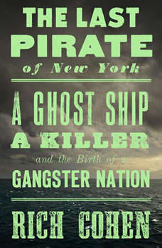 The Last Pirate of New York: A Ghost Ship, a Killer, and the Birth of a Gangster Nation A Ghost Ship, a Killer, and the Birth of a Gangster Nation, Rich Cohen