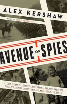 Avenue of Spies: A True Story of Terror, Espionage, and One American Family's Heroic Resistance in Nazi-Occupied Paris A True Story of Terror, Espionage, and One American Family's Heroic Resistance in Nazi-Occupied Paris, Alex Kershaw