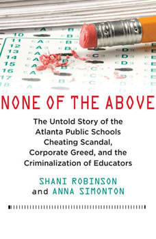 None of the Above: The Untold Story of the Atlanta Public Schools Cheating Scandal, Corporate Greed, and the Criminalization of Educators The Untold Story of the Atlanta Public Schools Cheating Scandal, Corporate Greed, and the Criminalization of Educators, Shani Robinson