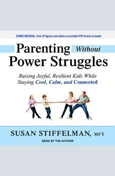 Parenting Without Power Struggles: Raising Joyful, Resilient Kids While Staying Cool, Calm, and Connected Raising Joyful, Resilient Kids While Staying Cool, Calm, and Connected, MFT Stiffelman