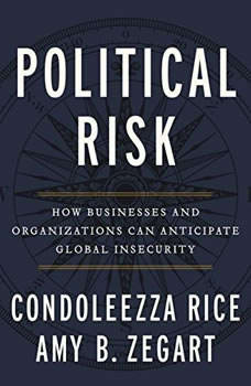 Political Risk: How Businesses and Organizations Can Anticipate Global Insecurity How Businesses and Organizations Can Anticipate Global Insecurity, Condoleezza Rice