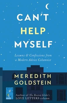 Can't Help Myself: Lessons & Confessions from a Modern Advice Columnist Lessons & Confessions from a Modern Advice Columnist, Meredith Goldstein